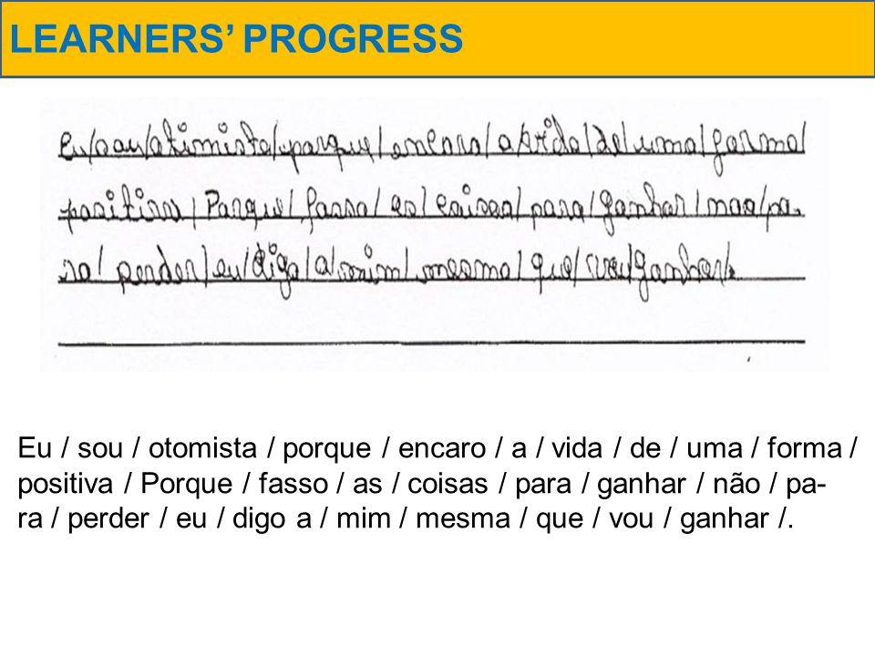 LEARNERS PROGRESS Eu / sou / otomista / porque / encaro / a / vida / de / uma / forma / positiva / Porque / fasso / as / coisas / para / ganhar / não