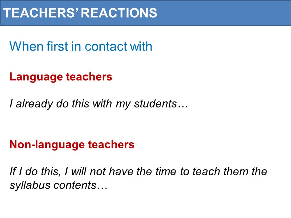 TEACHERS REACTIONS When first in contact with Language teachers I already do this with my students… Non-language teachers If I do this, I will not have the time to teach them the syllabus contents…