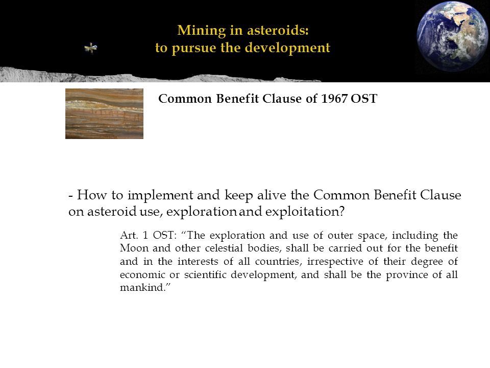 - How to implement and keep alive the Common Benefit Clause on asteroid use, exploration and exploitation.