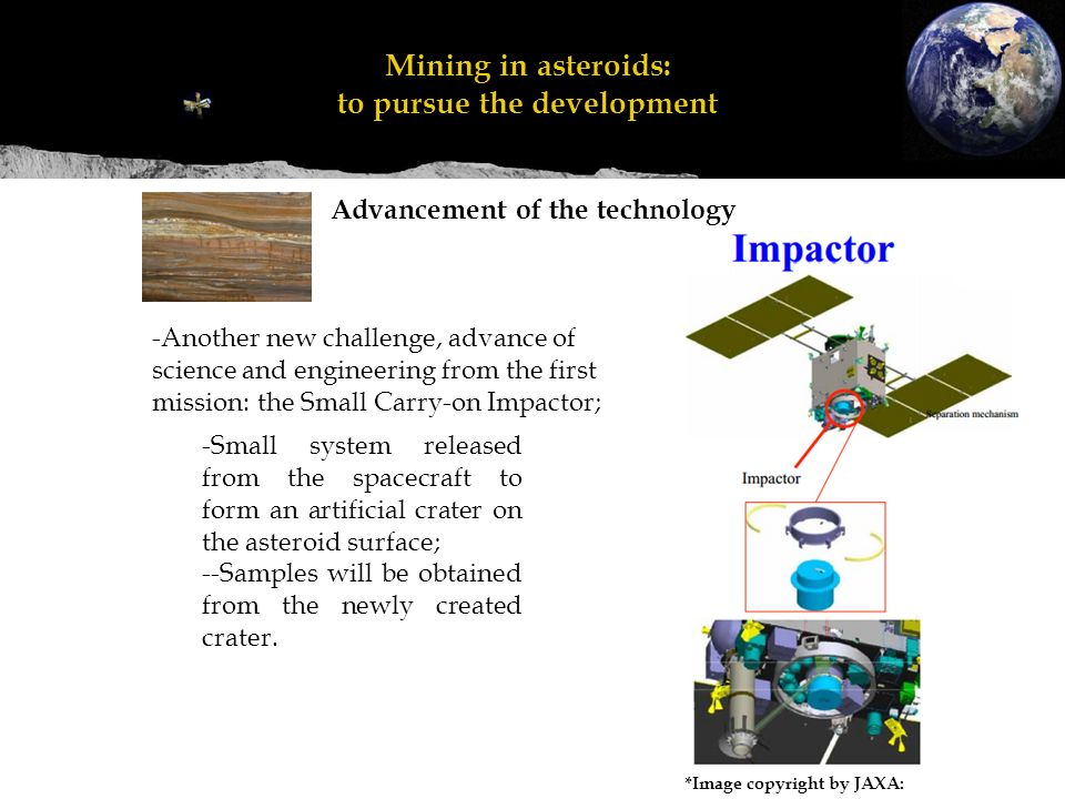 Advancement of the technology Mineração em asteroides: perseguir o desenvolvimento Mining in asteroids: to pursue the development *Image copyright by JAXA: -Another new challenge, advance of science and engineering from the first mission: the Small Carry-on Impactor; -Small system released from the spacecraft to form an artificial crater on the asteroid surface; --Samples will be obtained from the newly created crater.