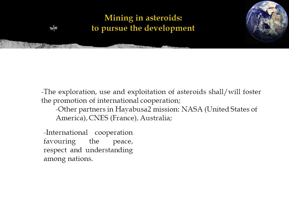 Mineração em asteroides: perseguir o desenvolvimento Mining in asteroids: to pursue the development -The exploration, use and exploitation of asteroids shall/will foster the promotion of international cooperation; -Other partners in Hayabusa2 mission: NASA (United States of America), CNES (France), Australia; -International cooperation favouring the peace, respect and understanding among nations.