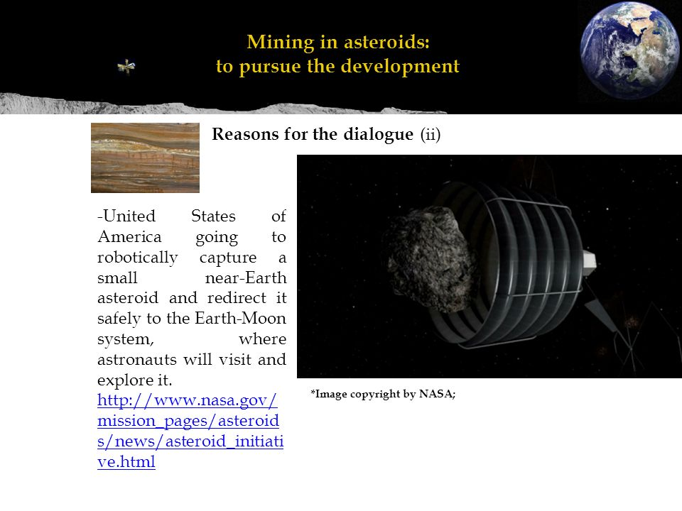 Reasons for the dialogue (ii) Mineração em asteroides: perseguir o desenvolvimento Mining in asteroids: to pursue the development *Image copyright by NASA; -United States of America going to robotically capture a small near-Earth asteroid and redirect it safely to the Earth-Moon system, where astronauts will visit and explore it.