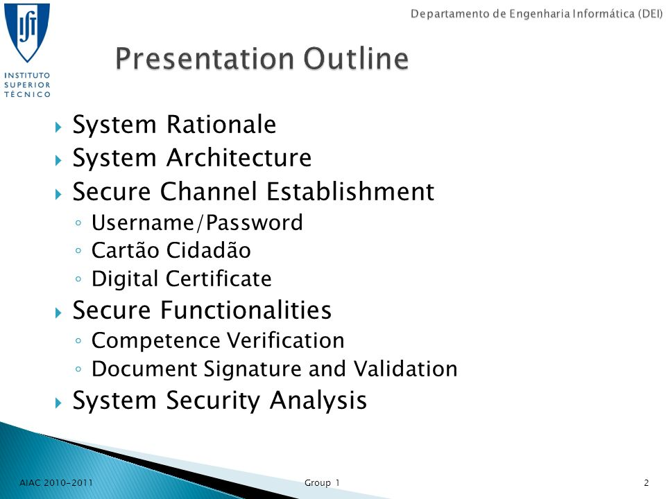 System Rationale System Architecture Secure Channel Establishment Username/Password Cartão Cidadão Digital Certificate Secure Functionalities Competence Verification Document Signature and Validation System Security Analysis AIAC 2010-2011 Group 12