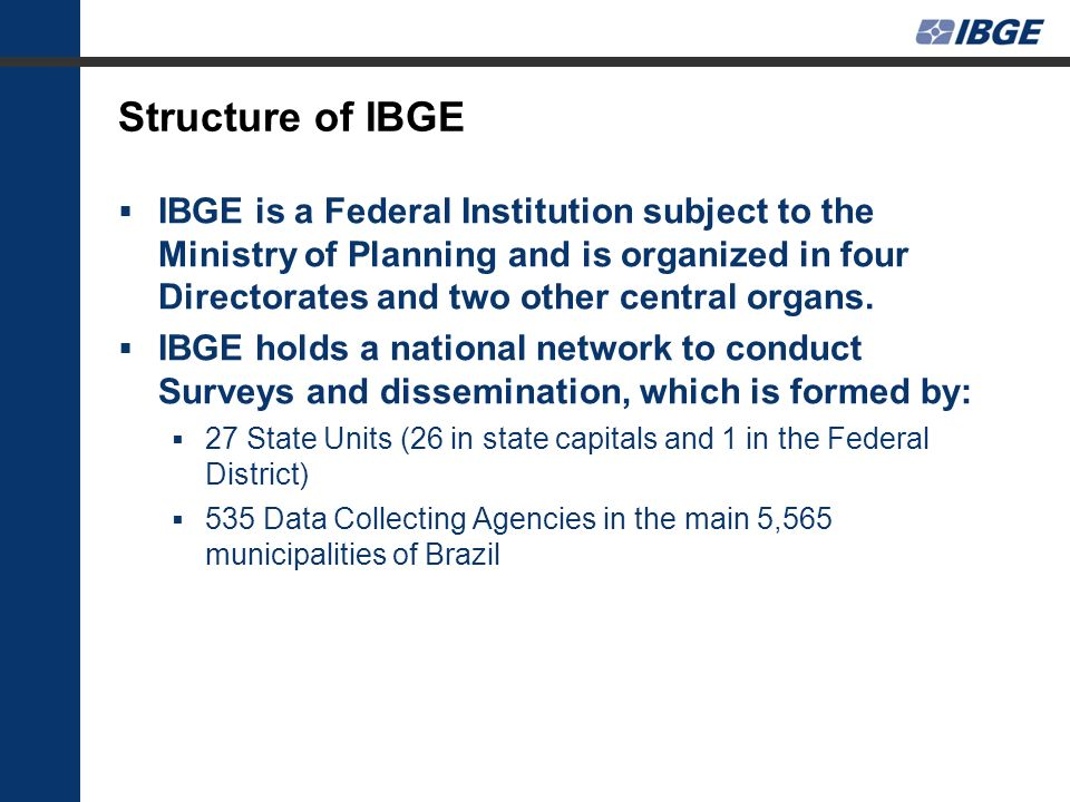Structure of IBGE IBGE is a Federal Institution subject to the Ministry of Planning and is organized in four Directorates and two other central organs