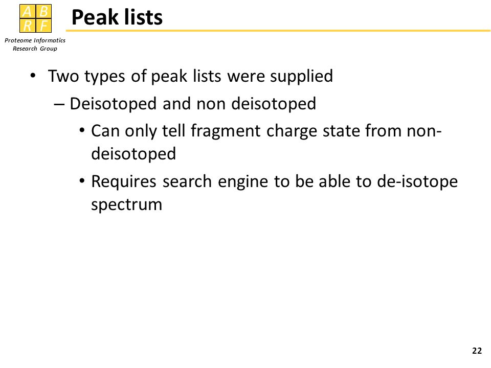 AB RF Proteome Informatics Research Group Peak lists Two types of peak lists were supplied – Deisotoped and non deisotoped Can only tell fragment charge state from non- deisotoped Requires search engine to be able to de-isotope spectrum 22