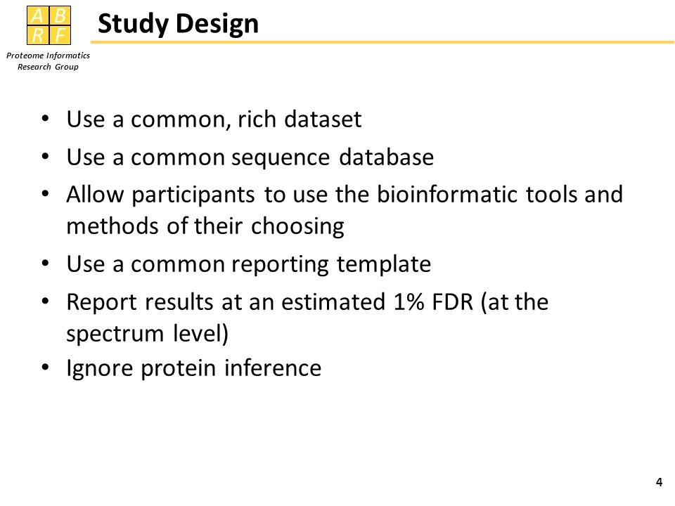 AB RF Proteome Informatics Research Group Study Design Use a common, rich dataset Use a common sequence database Allow participants to use the bioinformatic tools and methods of their choosing Use a common reporting template Report results at an estimated 1% FDR (at the spectrum level) Ignore protein inference 4