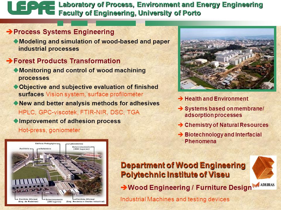 Department of Wood Engineering Polytechnic Institute of Viseu Process Systems Engineering Modeling and simulation of wood-based and paper industrial processes Forest Products Transformation Monitoring and control of wood machining processes Objective and subjective evaluation of finished surfaces Vision system, surface profilometer New and better analysis methods for adhesives HPLC, GPC-viscotek, FTIR-NIR, DSC, TGA Improvement of adhesion process Hot-press, goniometer Laboratory of Process, Environment and Energy Engineering Faculty of Engineering, University of Porto Health and Environment Systems based on membrane/ adsorption processes Chemistry of Natural Resources Biotechnology and Interfacial Phenomena Wood Engineering / Furniture Design Industrial Machines and testing devices