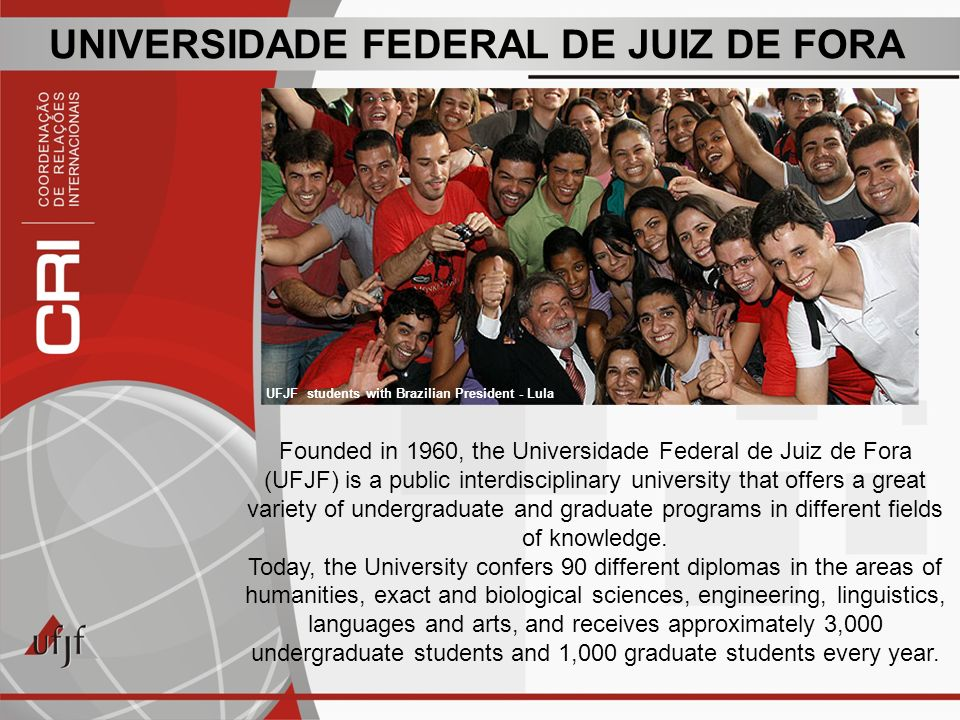 UNIVERSIDADE FEDERAL DE JUIZ DE FORA Founded in 1960, the Universidade Federal de Juiz de Fora (UFJF) is a public interdisciplinary university that offers a great variety of undergraduate and graduate programs in different fields of knowledge.