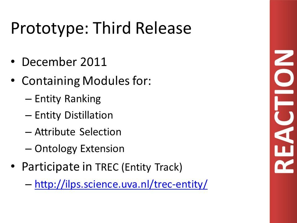REACTION Prototype: Third Release December 2011 Containing Modules for: – Entity Ranking – Entity Distillation – Attribute Selection – Ontology Extens