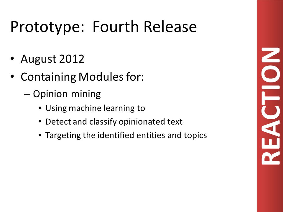 REACTION Prototype: Fourth Release August 2012 Containing Modules for: – Opinion mining Using machine learning to Detect and classify opinionated text Targeting the identified entities and topics