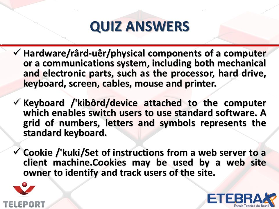 QUIZ ANSWERS Hardware/rârd-uêr/physical components of a computer or a communications system, including both mechanical and electronic parts, such as the processor, hard drive, keyboard, screen, cables, mouse and printer.