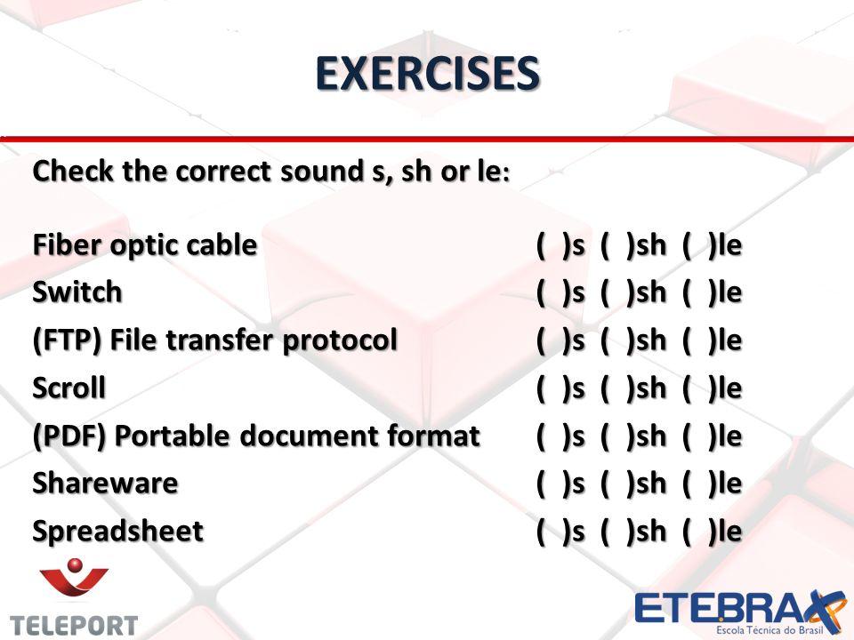 EXERCISES Check the correct sound s, sh or le : Fiber optic cable ( )s ( )sh ( )le Switch ( )s ( )sh ( )le (FTP) File transfer protocol ( )s ( )sh ( )le Scroll ( )s ( )sh ( )le (PDF) Portable document format ( )s ( )sh ( )le Shareware ( )s ( )sh ( )le Spreadsheet ( )s ( )sh ( )le