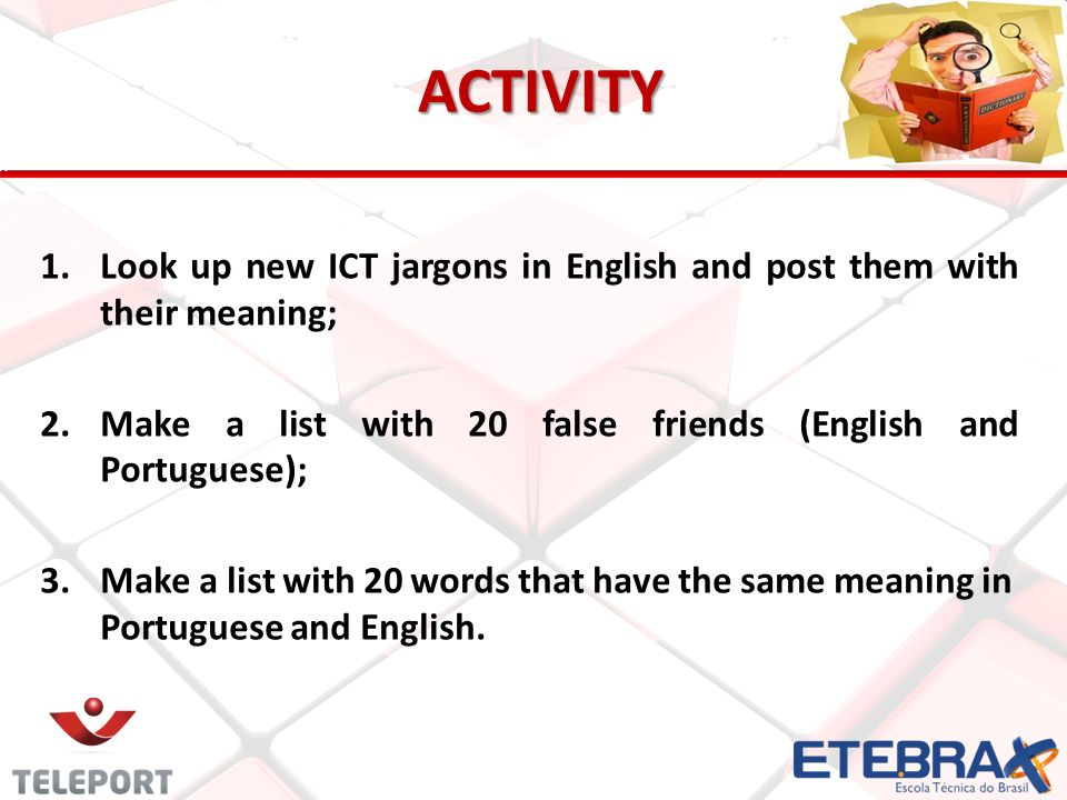 ACTIVITY ACTIVITY 1. 1.Look up new ICT jargons in English and post them with their meaning; 2. 2.Make a list with 20 false friends (English and Portug
