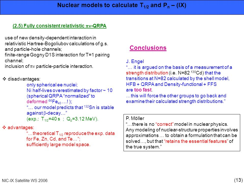 (13) NIC-IX Satellite WS 2006 Nuclear models to calculate T 1/2 and P n – (IX) (2.5) Fully consistent relativistic -QRPA use of new density-dependent interaction in relativistic Hartree-Bogoliubov calculations of g.s.