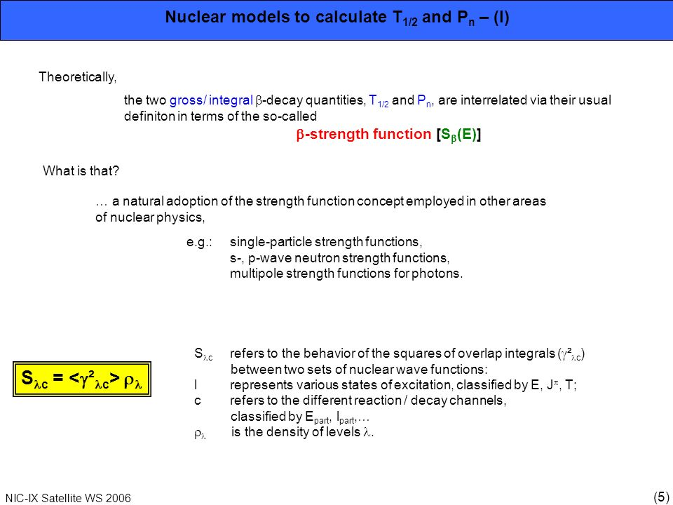 (6) NIC-IX Satellite WS 2006 1 10 3 10 6 Nuclear models to calculate T 1/2 and P n – (II) Application to -decay: Theoretical definition (Yamada & Takahashi, 1972) S = D -1 · M(E) ² · (E) [s -1 MeV -1 ] M(E) average -transition matrix element (E) level density D const., determines Fermi coupling constant g v ² Experimental definition (Duke et al., 1970) S (E) = b(E) f(Z, Q -E) · T 1/2 [s -1 MeV -1 ] b(E) absolute -feeding per MeV, f(Z, Q -E) Fermi function, T 1/2 decay half-life.