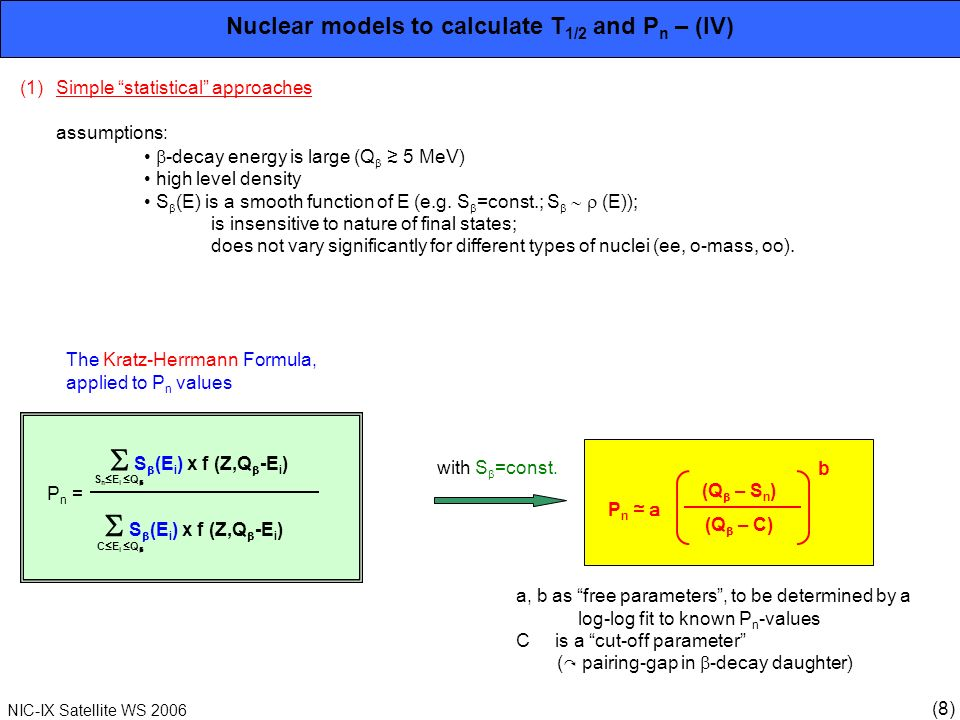 (8) NIC-IX Satellite WS 2006 Nuclear models to calculate T 1/2 and P n – (IV) (1)Simple statistical approaches assumptions: -decay energy is large (Q 5 MeV) high level density S (E) is a smooth function of E (e.g.