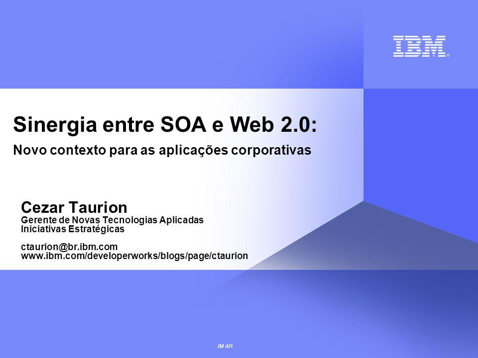 IM AR Sinergia entre SOA e Web 2.0: Novo contexto para as aplicações corporativas Cezar Taurion Gerente de Novas Tecnologias Aplicadas Iniciativas Est