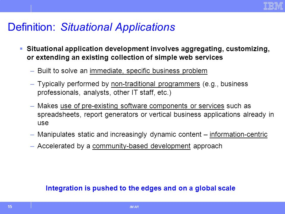 15 IM AR Definition: Situational Applications Situational application development involves aggregating, customizing, or extending an existing collecti