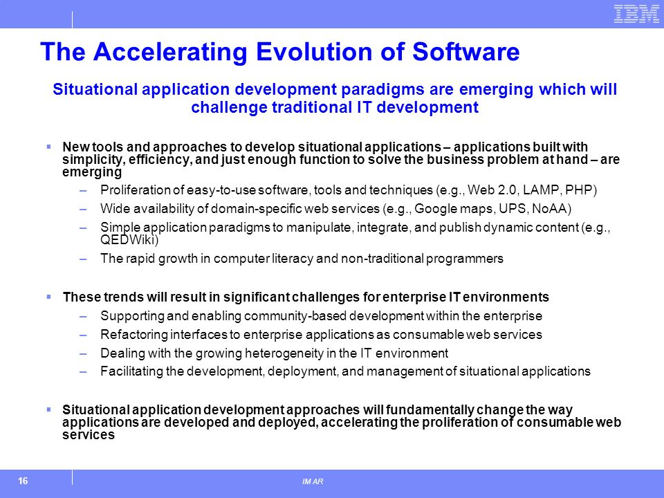 16 IM AR The Accelerating Evolution of Software New tools and approaches to develop situational applications – applications built with simplicity, efficiency, and just enough function to solve the business problem at hand – are emerging –Proliferation of easy-to-use software, tools and techniques (e.g., Web 2.0, LAMP, PHP) –Wide availability of domain-specific web services (e.g., Google maps, UPS, NoAA) –Simple application paradigms to manipulate, integrate, and publish dynamic content (e.g., QEDWiki) –The rapid growth in computer literacy and non-traditional programmers These trends will result in significant challenges for enterprise IT environments –Supporting and enabling community-based development within the enterprise –Refactoring interfaces to enterprise applications as consumable web services –Dealing with the growing heterogeneity in the IT environment –Facilitating the development, deployment, and management of situational applications Situational application development approaches will fundamentally change the way applications are developed and deployed, accelerating the proliferation of consumable web services Situational application development paradigms are emerging which will challenge traditional IT development
