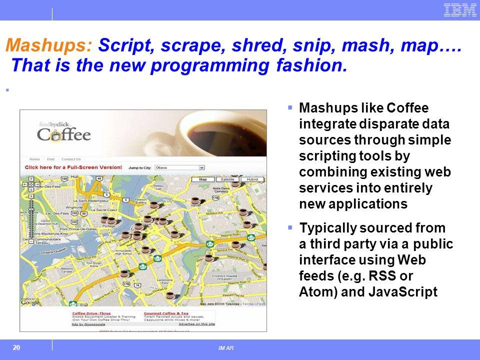 20 IM AR Mashups: Script, scrape, shred, snip, mash, map…. That is the new programming fashion.. Mashups like Coffee integrate disparate data sources