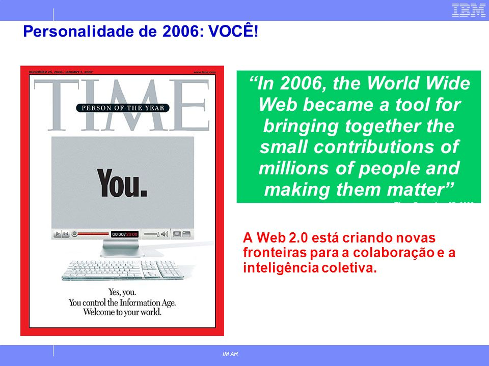 IM AR Personalidade de 2006: VOCÊ! A Web 2.0 está criando novas fronteiras para a colaboração e a inteligência coletiva. In 2006, the World Wide Web b