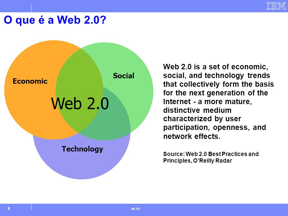 8 IM AR Economic Social Technology Web 2.0 Web 2.0 is a set of economic, social, and technology trends that collectively form the basis for the next generation of the Internet - a more mature, distinctive medium characterized by user participation, openness, and network effects.