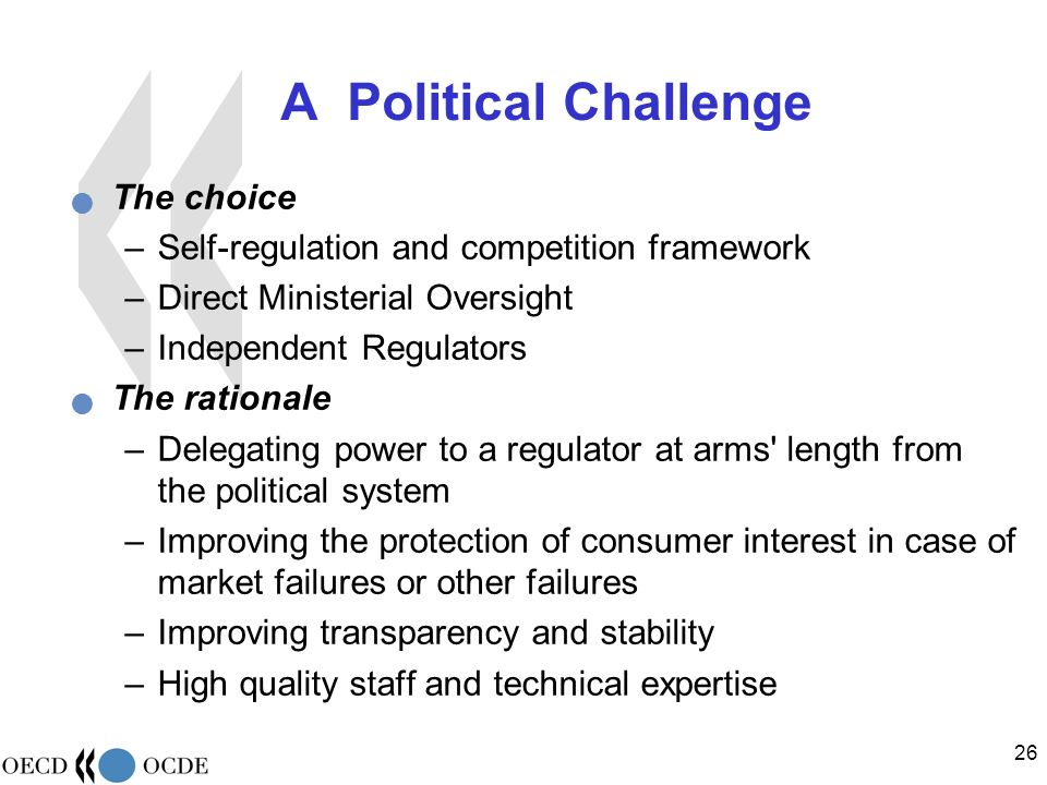 26 A Political Challenge The choice –Self-regulation and competition framework –Direct Ministerial Oversight –Independent Regulators The rationale –De