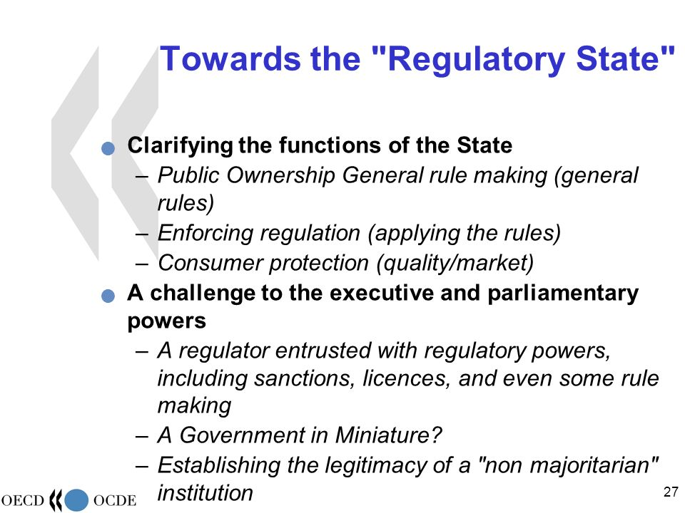 27 Towards the Regulatory State Clarifying the functions of the State –Public Ownership General rule making (general rules) –Enforcing regulation (applying the rules) –Consumer protection (quality/market) A challenge to the executive and parliamentary powers –A regulator entrusted with regulatory powers, including sanctions, licences, and even some rule making –A Government in Miniature.