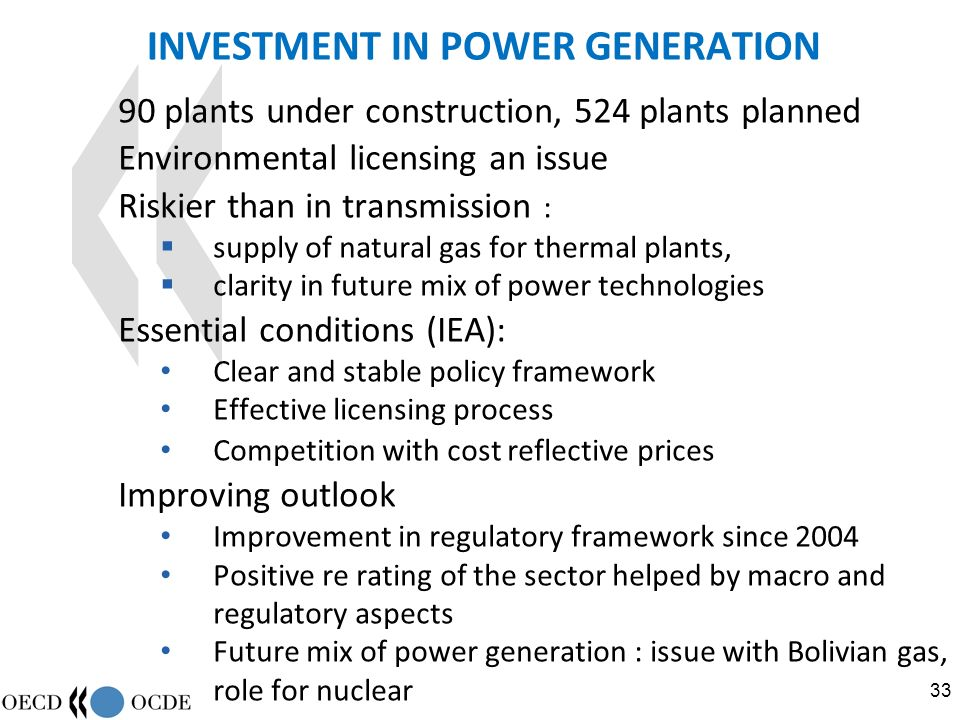 33 INVESTMENT IN POWER GENERATION 90 plants under construction, 524 plants planned Environmental licensing an issue Riskier than in transmission : supply of natural gas for thermal plants, clarity in future mix of power technologies Essential conditions (IEA): Clear and stable policy framework Effective licensing process Competition with cost reflective prices Improving outlook Improvement in regulatory framework since 2004 Positive re rating of the sector helped by macro and regulatory aspects Future mix of power generation : issue with Bolivian gas, role for nuclear