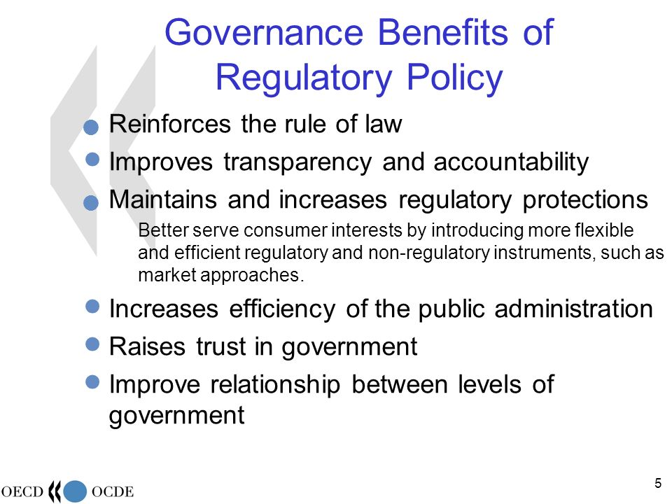 5 Governance Benefits of Regulatory Policy Reinforces the rule of law Improves transparency and accountability Maintains and increases regulatory protections Better serve consumer interests by introducing more flexible and efficient regulatory and non-regulatory instruments, such as market approaches.
