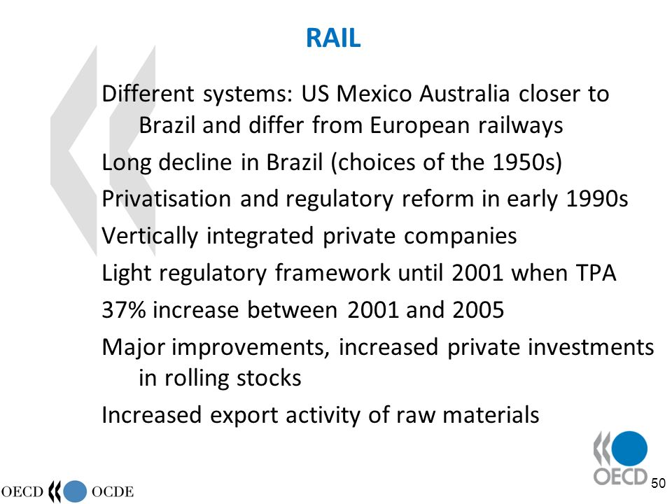 50 RAIL Different systems: US Mexico Australia closer to Brazil and differ from European railways Long decline in Brazil (choices of the 1950s) Privatisation and regulatory reform in early 1990s Vertically integrated private companies Light regulatory framework until 2001 when TPA 37% increase between 2001 and 2005 Major improvements, increased private investments in rolling stocks Increased export activity of raw materials