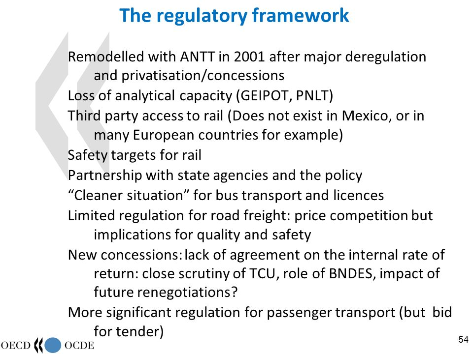 54 The regulatory framework Remodelled with ANTT in 2001 after major deregulation and privatisation/concessions Loss of analytical capacity (GEIPOT, PNLT) Third party access to rail (Does not exist in Mexico, or in many European countries for example) Safety targets for rail Partnership with state agencies and the policy Cleaner situation for bus transport and licences Limited regulation for road freight: price competition but implications for quality and safety New concessions: lack of agreement on the internal rate of return: close scrutiny of TCU, role of BNDES, impact of future renegotiations.