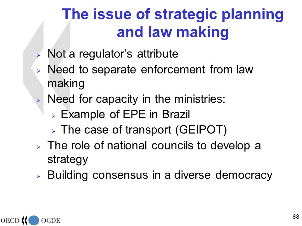 68 The issue of strategic planning and law making Not a regulators attribute Need to separate enforcement from law making Need for capacity in the ministries: Example of EPE in Brazil The case of transport (GEIPOT) The role of national councils to develop a strategy Building consensus in a diverse democracy