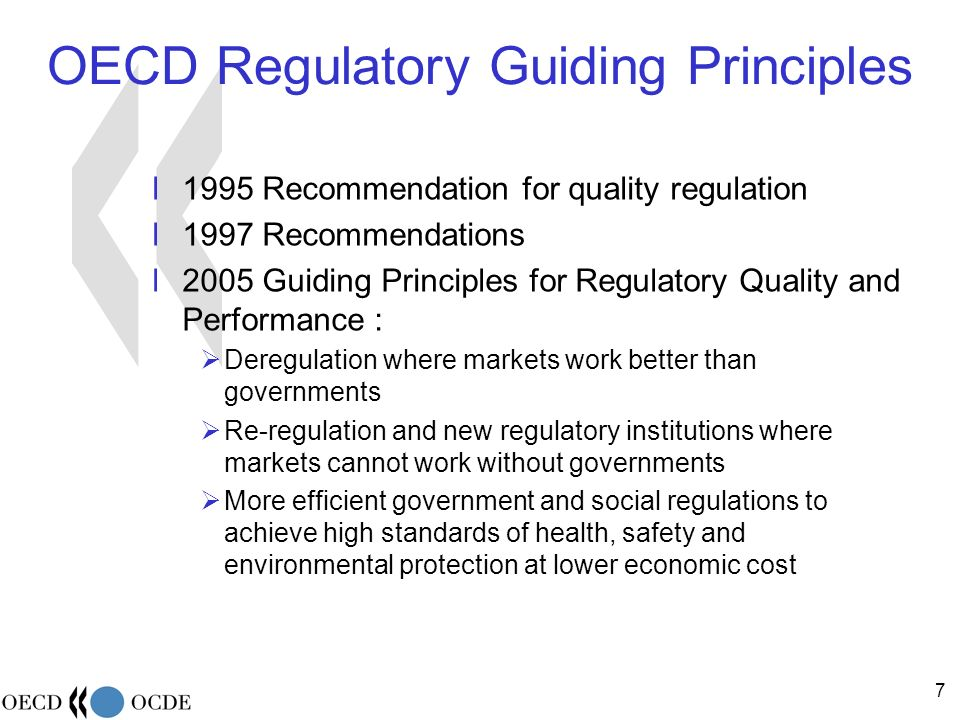 7 OECD Regulatory Guiding Principles l1995 Recommendation for quality regulation l1997 Recommendations l2005 Guiding Principles for Regulatory Quality and Performance : Deregulation where markets work better than governments Re-regulation and new regulatory institutions where markets cannot work without governments More efficient government and social regulations to achieve high standards of health, safety and environmental protection at lower economic cost