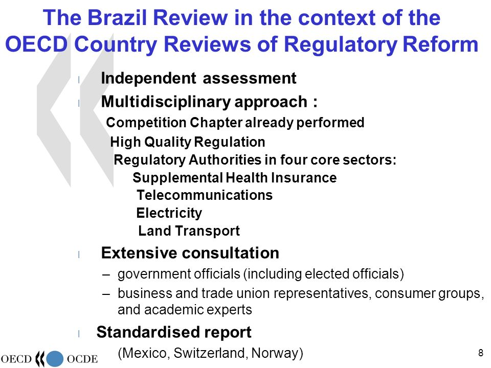 Independent Regulatory Authorities in the proposed 2005 OECD Recommendations on Regulatory Quality Broad regulatory perspective –Establish regulatory arrangements that ensure that the public interest is not subordinated to those of regulated entities and stakeholders –Ensure that regulatory institutions are accountable and transparent Competition dimension –Ensure that regulatory restrictions of competition and market openness are limited and proportionate to the public interests they serve –Periodically review the need for universal service obligations, their effectiveness and the need to maintain restrictions on entry and prices –Promote efficiency and the transition to effective competition where economic regulations continue to be needed (abuse of market power): separate competitive activities from regulated utility networks, promote non discriminatory access to essential network facilities, promote interconnection of networks, use price caps and other mechanisms to encourage efficiency gains.