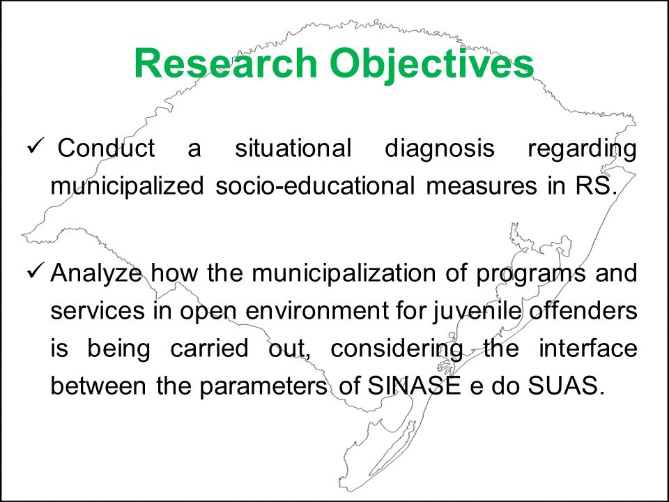 Research Objectives Conduct a situational diagnosis regarding municipalized socio-educational measures in RS. Analyze how the municipalization of prog