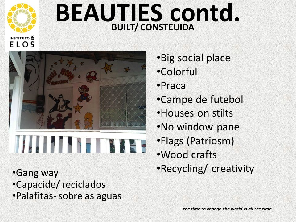 BEAUTIES contd. BUILT/ CONSTEUIDA Big social place Colorful Praca Campe de futebol Houses on stilts No window pane Flags (Patriosm) Wood crafts Recycl