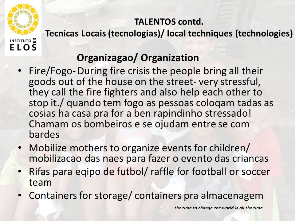 TALENTOS contd. Tecnicas Locais (tecnologias)/ local techniques (technologies) Organizagao/ Organization Fire/Fogo- During fire crisis the people brin