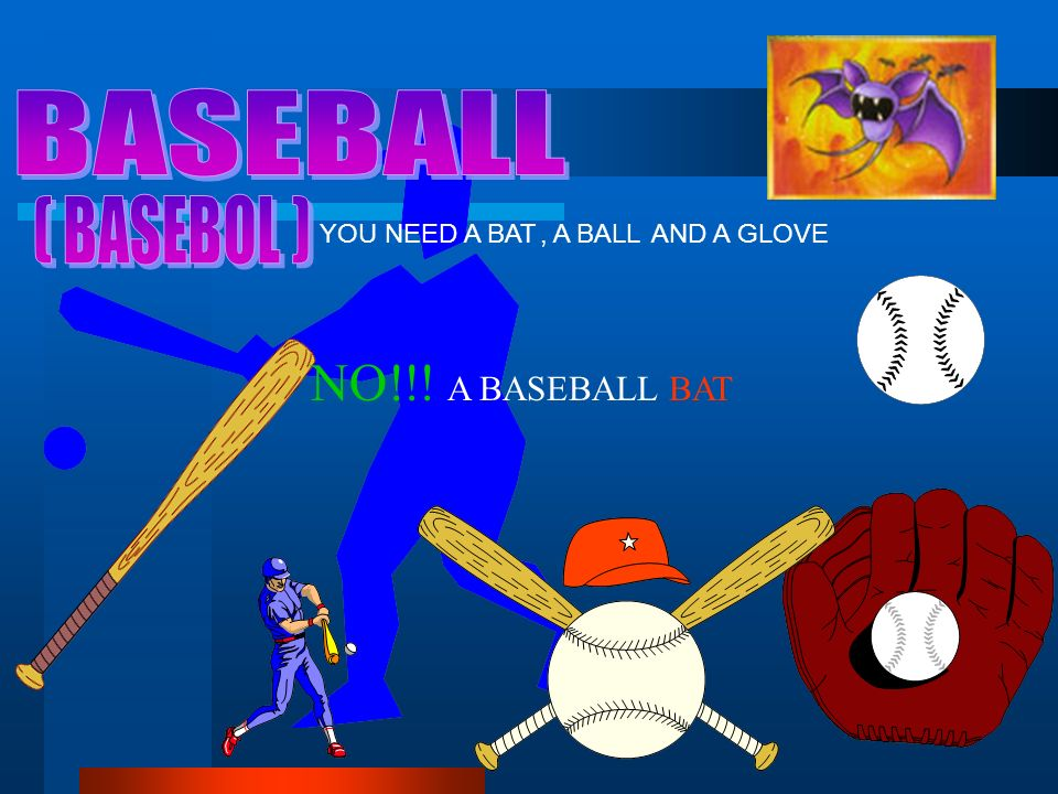 NO!!! A BASEBALL BAT YOU NEED A BAT, A BALL AND A GLOVE