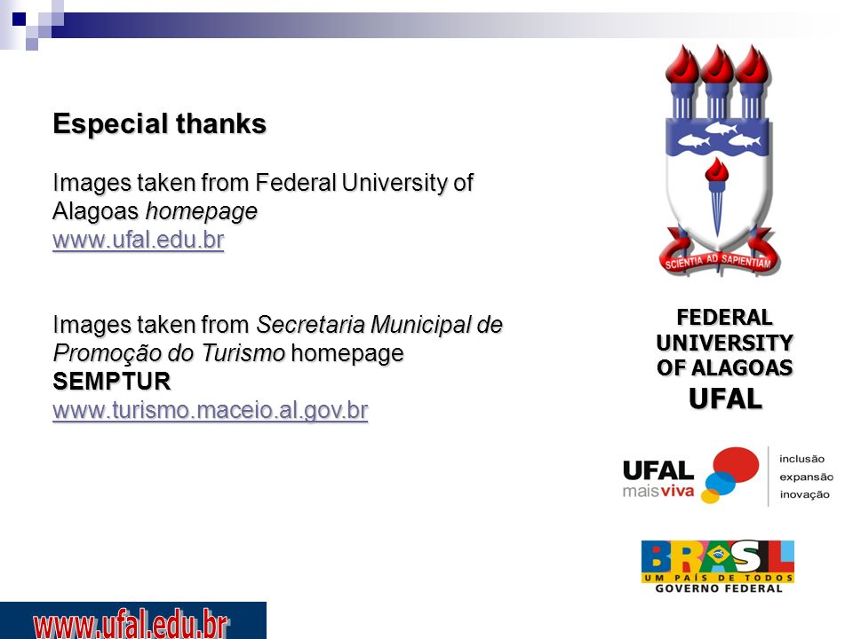 Especial thanks Images taken from Federal University of Alagoas homepage www.ufal.edu.br Images taken from Secretaria Municipal de Promoção do Turismo homepage SEMPTUR www.turismo.maceio.al.gov.br FEDERAL UNIVERSITY OF ALAGOAS UFAL
