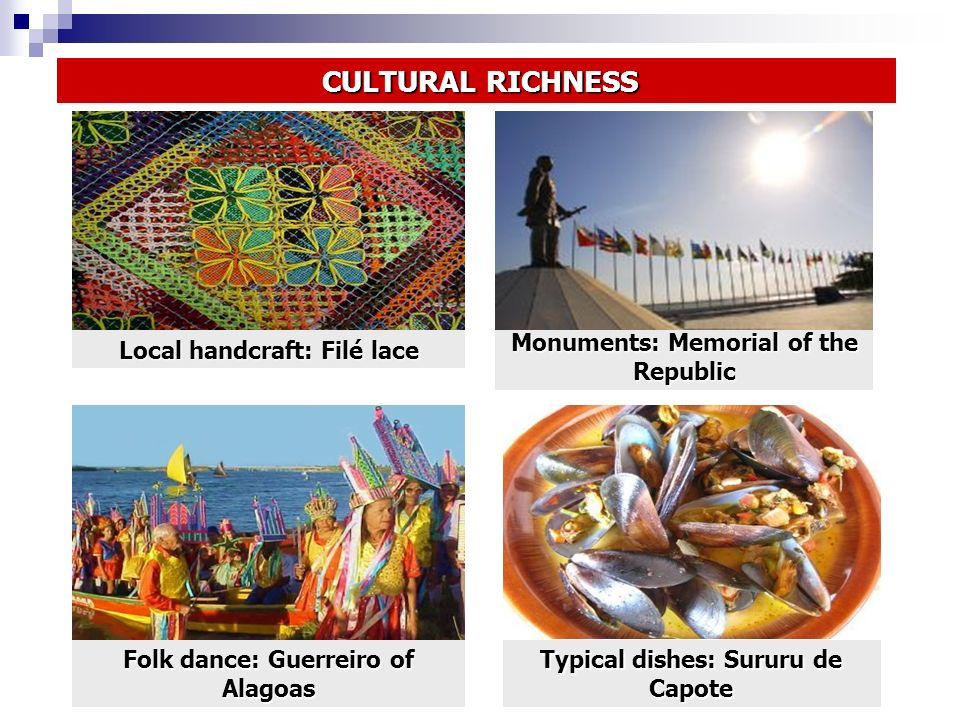 Typical dishes: Sururu de Capote Folk dance: Guerreiro of Alagoas Monuments: Memorial of the Republic Local handcraft: Filé lace CULTURAL RICHNESS CULTURAL RICHNESS