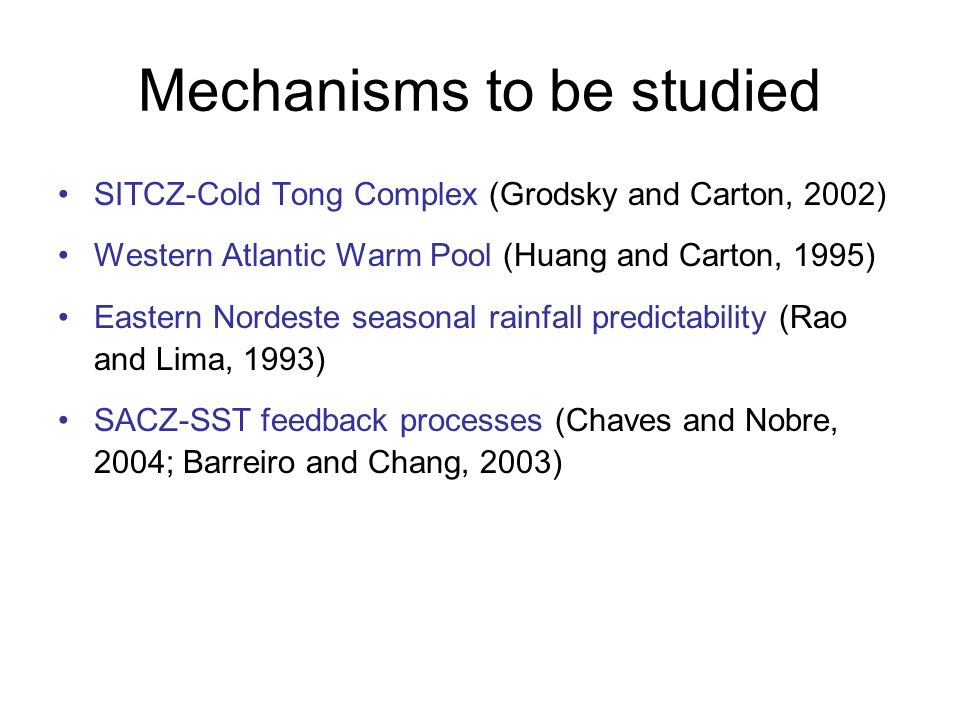 Mechanisms to be studied SITCZ-Cold Tong Complex (Grodsky and Carton, 2002) Western Atlantic Warm Pool (Huang and Carton, 1995) Eastern Nordeste seasonal rainfall predictability (Rao and Lima, 1993) SACZ-SST feedback processes (Chaves and Nobre, 2004; Barreiro and Chang, 2003)