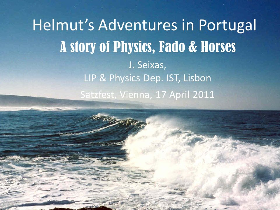 J. Seixas, LIP & Physics Dep. IST, Lisbon Satzfest, Vienna, 17 April 2011 Helmuts Adventures in Portugal A story of Physics, Fado & Horses