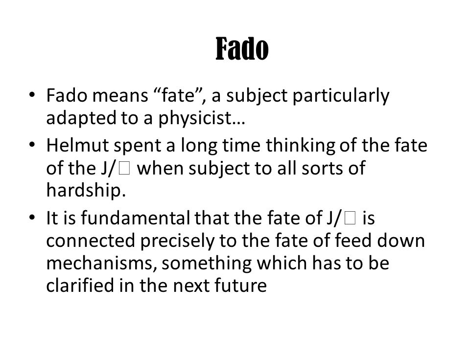 Fado means fate, a subject particularly adapted to a physicist… Helmut spent a long time thinking of the fate of the J/ when subject to all sorts of h