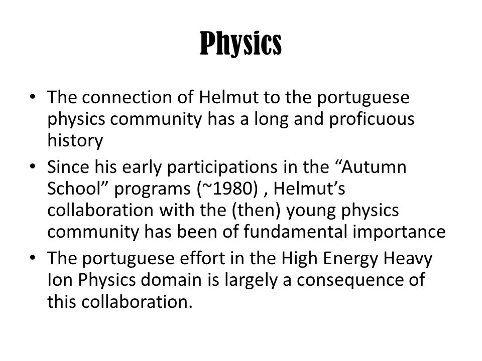 The connection of Helmut to the portuguese physics community has a long and proficuous history Since his early participations in the Autumn School pro