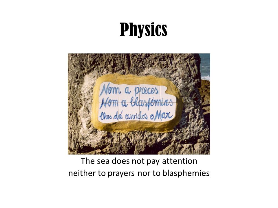 The sea does not pay attention neither to prayers nor to blasphemies Physics