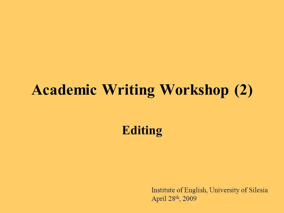 Academic Writing Workshop (2) Editing Institute of English, University of Silesia April 28 th, 2009
