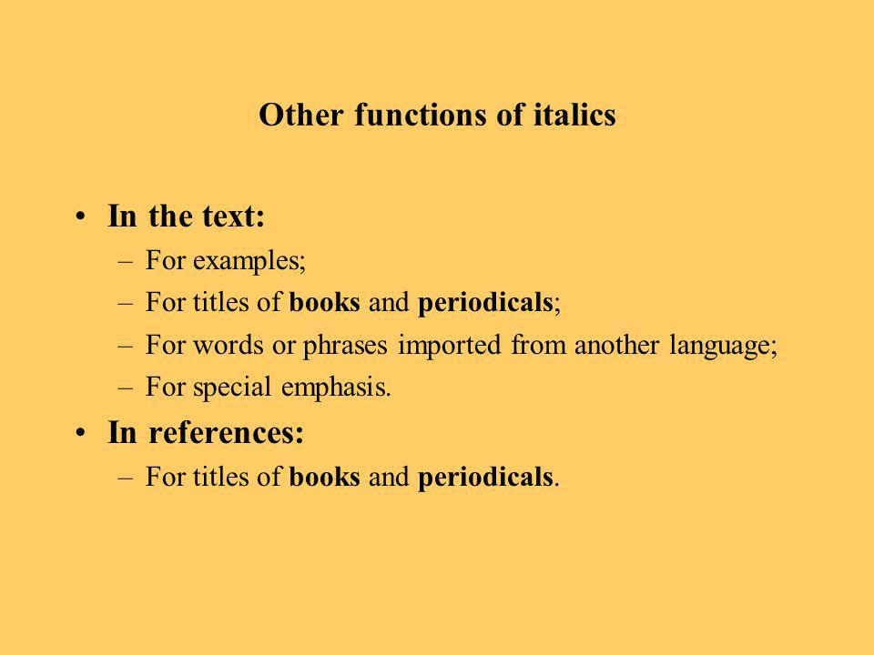 Other functions of italics In the text: –For examples; –For titles of books and periodicals; –For words or phrases imported from another language; –For special emphasis.