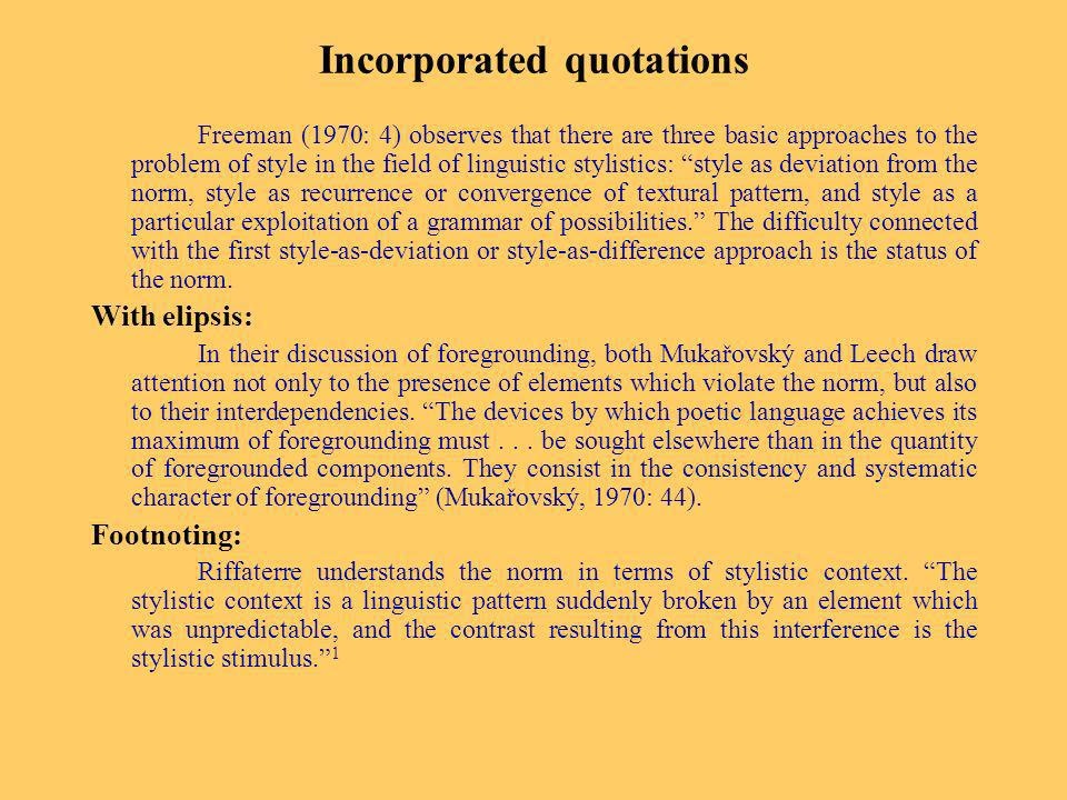 Incorporated quotations Freeman (1970: 4) observes that there are three basic approaches to the problem of style in the field of linguistic stylistics: style as deviation from the norm, style as recurrence or convergence of textural pattern, and style as a particular exploitation of a grammar of possibilities.