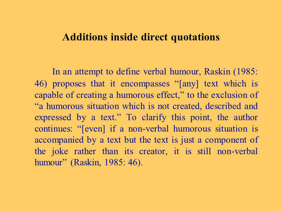 Additions inside direct quotations In an attempt to define verbal humour, Raskin (1985: 46) proposes that it encompasses [any] text which is capable of creating a humorous effect, to the exclusion of a humorous situation which is not created, described and expressed by a text.